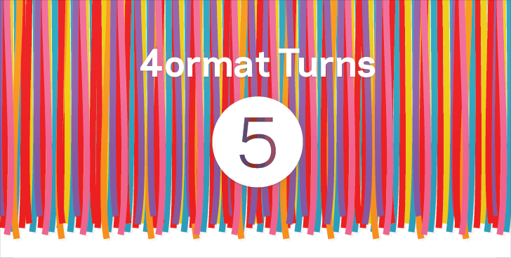 4ormat Turns 5